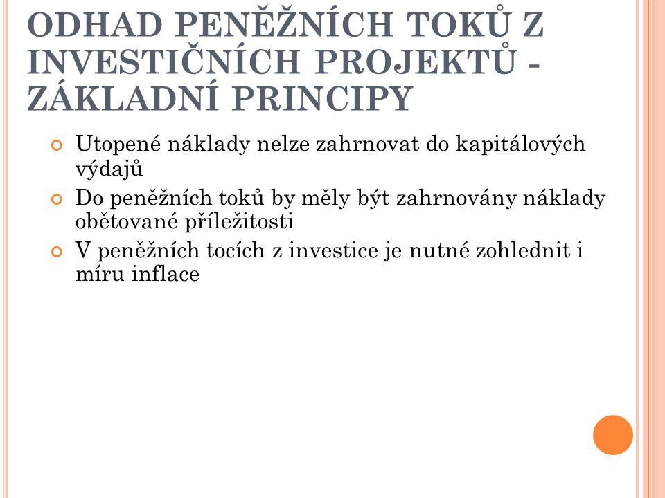 ODHAD PENĚŽNÍCH TOKŮ Z INVESTIČNÍCH PROJEKTŮ - ZÁKLADNÍ PRINCIPY Utopené náklady nelze zahrnovat do kapitálových výdajů Do peněžních toků by měly být zahrnovány náklady obětované příležitosti V peněžních tocích z investice je nutné zohlednit i míru inflace