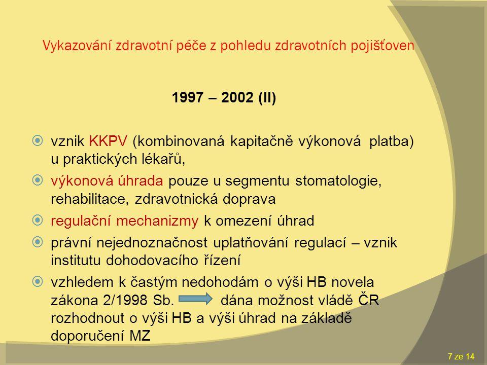 Vykazování zdravotní péče z pohledu zdravotních pojišťoven 1997 – 2002 (II)  vznik KKPV (kombinovaná kapitačně výkonová platba) u praktických lékařů,  výkonová úhrada pouze u segmentu stomatologie, rehabilitace, zdravotnická doprava  regulační mechanizmy k omezení úhrad  právní nejednoznačnost uplatňování regulací – vznik institutu dohodovacího řízení  vzhledem k častým nedohodám o výši HB novela zákona 2/1998 Sb.