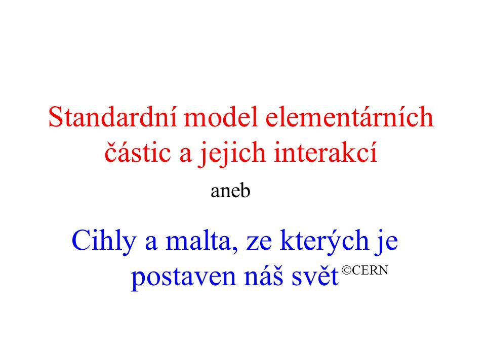 Standardní model elementárních částic a jejich interakcí aneb Cihly a malta, ze kterých je postaven náš svět  CERN