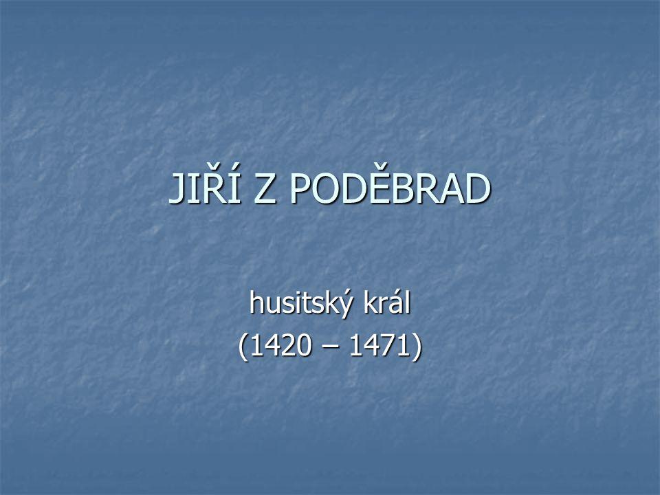 JIŘÍ Z PODĚBRAD husitský král (1420 – 1471)