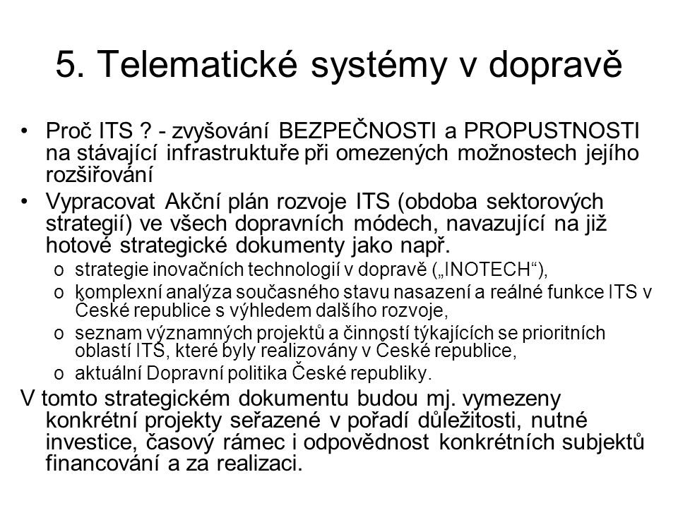 5. Telematické systémy v dopravě •Proč ITS ? - zvyšování BEZPEČNOSTI a PROPUSTNOSTI na stávající infrastruktuře při omezených možnostech jejího rozšiř