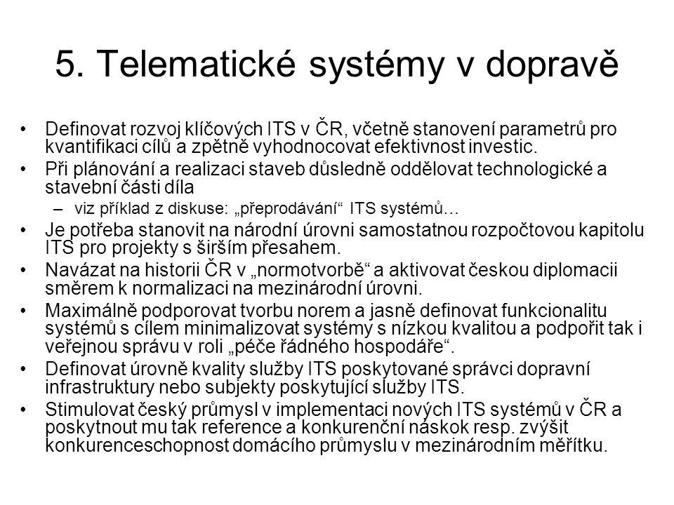 5. Telematické systémy v dopravě •Definovat rozvoj klíčových ITS v ČR, včetně stanovení parametrů pro kvantifikaci cílů a zpětně vyhodnocovat efektivn