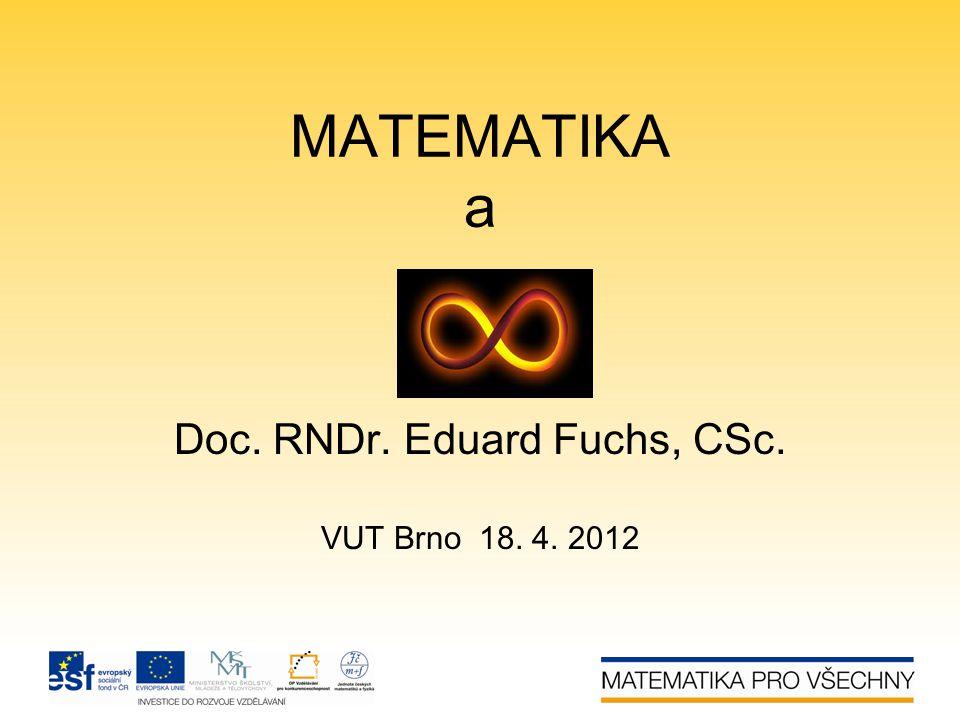 MATEMATIKA a Doc. RNDr. Eduard Fuchs, CSc. VUT Brno 18. 4. 2012
