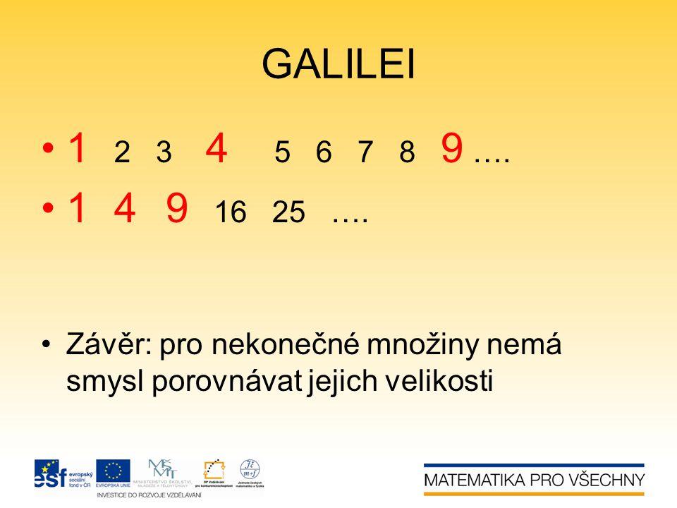 GALILEI •1 2 3 4 5 6 7 8 9 …. •1 4 9 16 25 …. •Závěr: pro nekonečné množiny nemá smysl porovnávat jejich velikosti