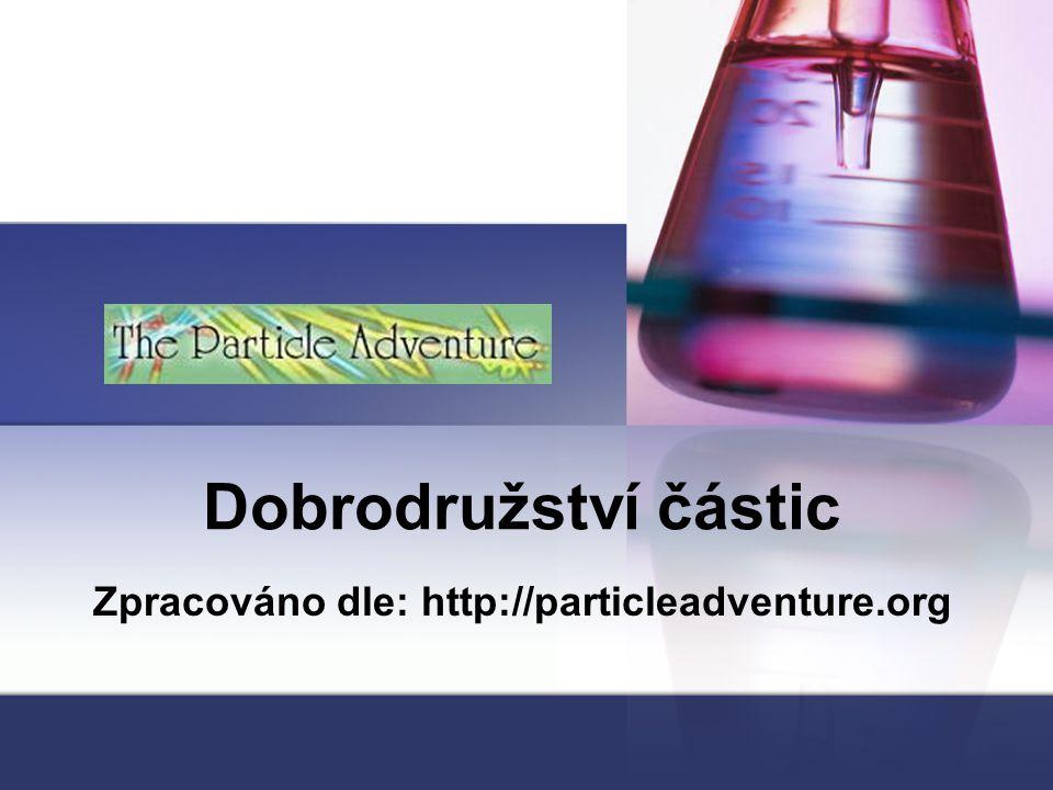 Dobrodružství částic Zpracováno dle: http://particleadventure.org
