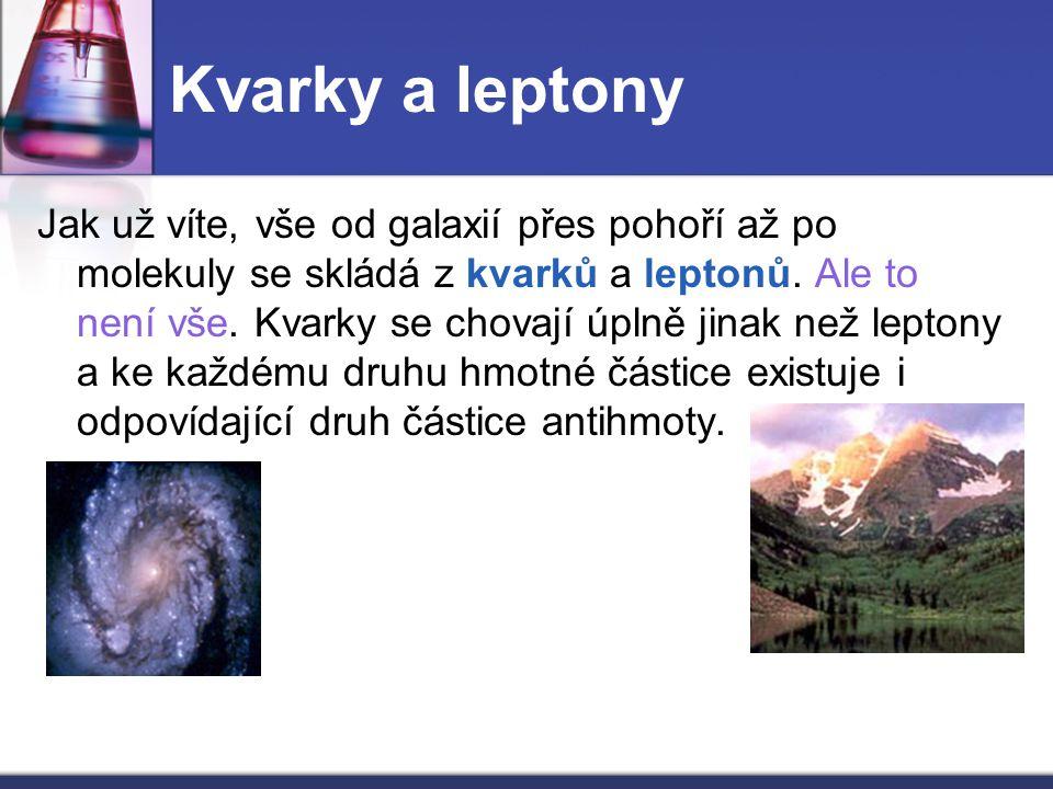 Kvarky a leptony Jak už víte, vše od galaxií přes pohoří až po molekuly se skládá z kvarků a leptonů. Ale to není vše. Kvarky se chovají úplně jinak n