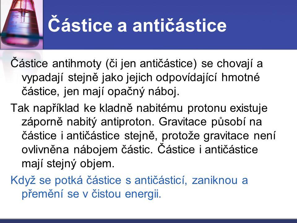 Částice a antičástice Částice antihmoty (či jen antičástice) se chovají a vypadají stejně jako jejich odpovídající hmotné částice, jen mají opačný náb