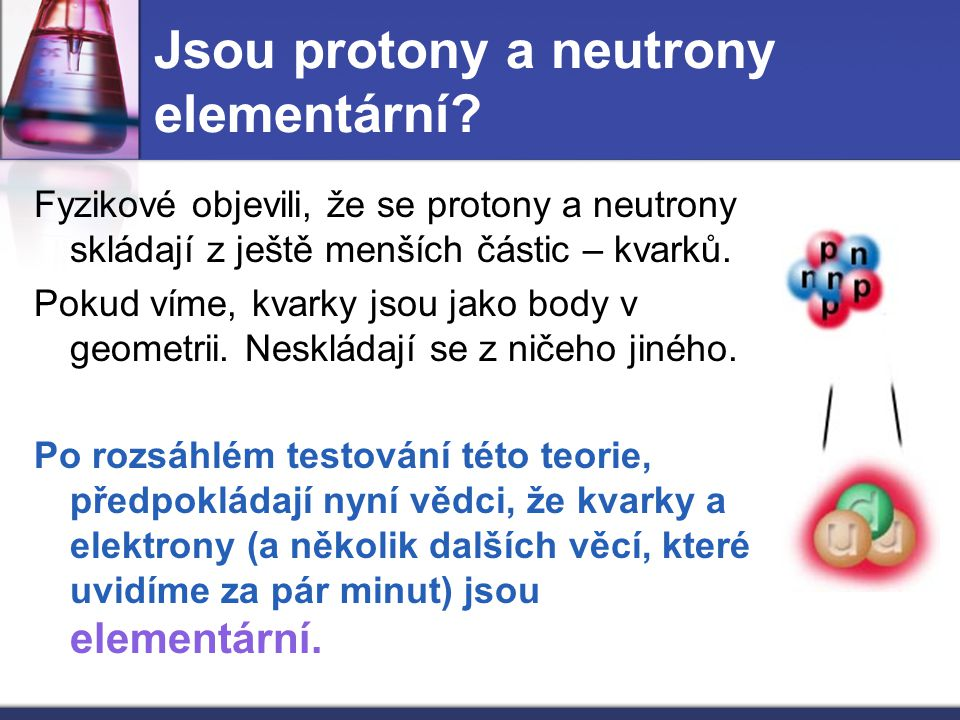 Jsou protony a neutrony elementární? Fyzikové objevili, že se protony a neutrony skládají z ještě menších částic – kvarků. Pokud víme, kvarky jsou jak