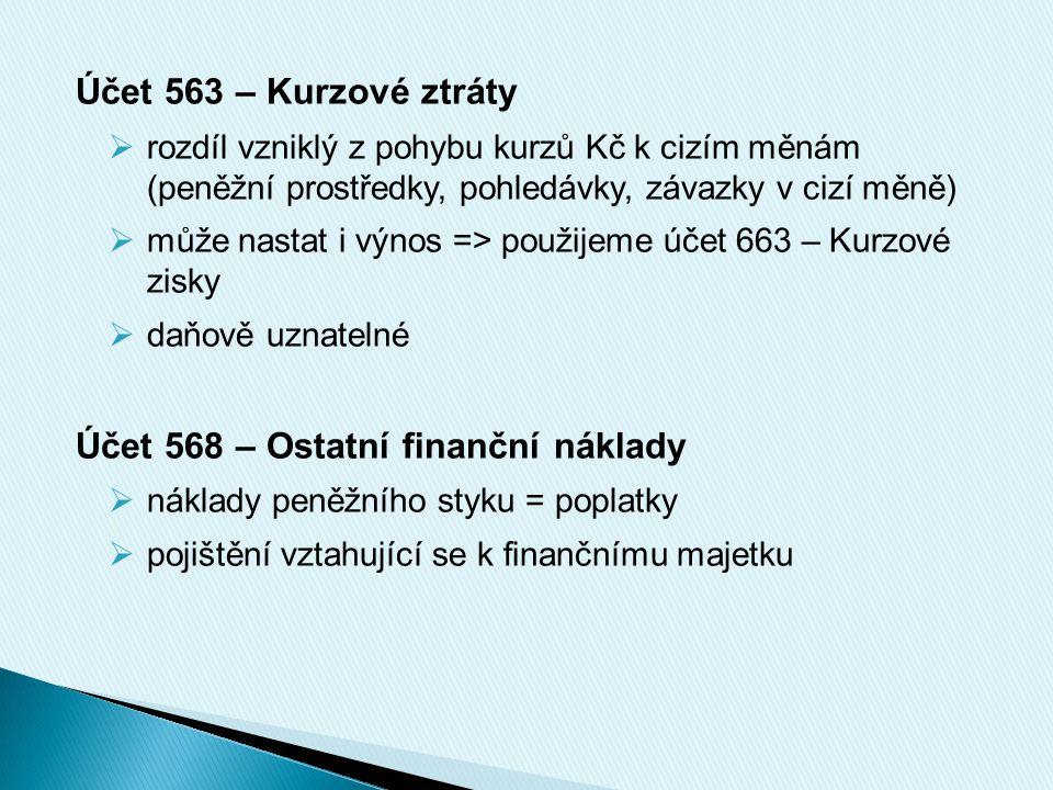 Účet 563 – Kurzové ztráty  rozdíl vzniklý z pohybu kurzů Kč k cizím měnám (peněžní prostředky, pohledávky, závazky v cizí měně)  může nastat i výnos => použijeme účet 663 – Kurzové zisky  daňově uznatelné Účet 568 – Ostatní finanční náklady  náklady peněžního styku = poplatky  pojištění vztahující se k finančnímu majetku