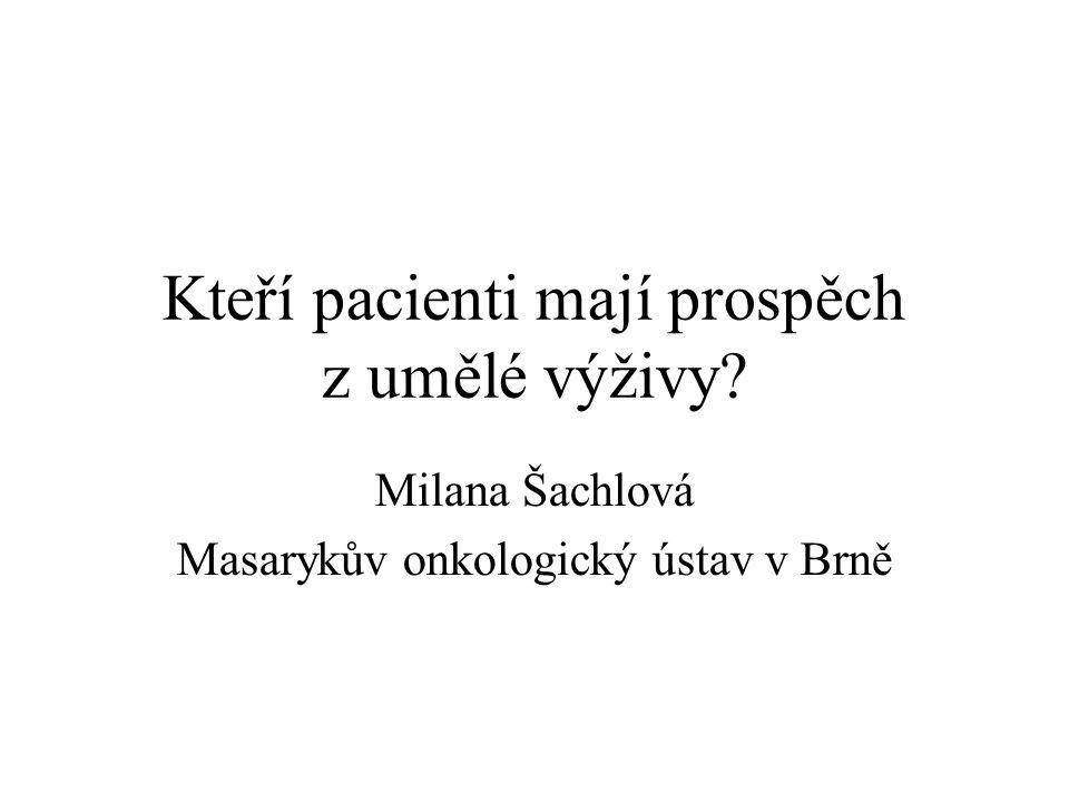 Kteří pacienti mají prospěch z umělé výživy? Milana Šachlová Masarykův onkologický ústav v Brně