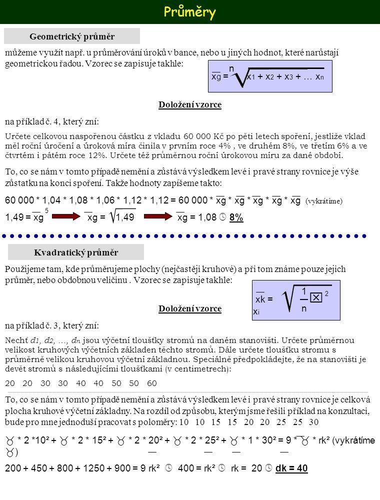Průměry Kvadratický průměr Pokud bychom místo s poloměrem pracovali s průměrem vypadalo by to takto: 44 44 44 44 44 44 2 * * 20² + 2 * * 30² + 2 * * 40² + 2 * * 50² + * 60² = 9 dk² Vykrátíme, a dostaneme 44 800 + 1800 + 3200 + 5000 + 3600 = 9 dk²  1600 = dk²  dk = 40 Obtížnost tedy bude asi stejná, rozdíl bude jen v délce zápisu, takže hlavně neudělat chybu ve vzorečku.