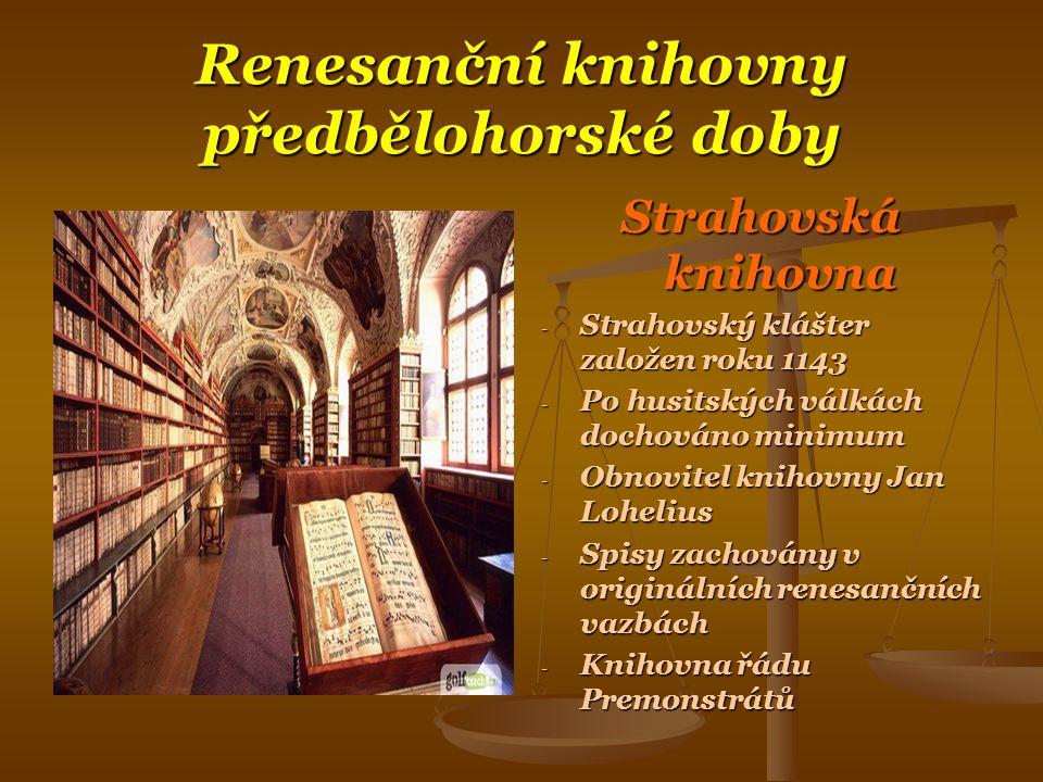 Renesanční knihovny předbělohorské doby Strahovská knihovna - Strahovský klášter založen roku 1143 - Po husitských válkách dochováno minimum - Obnovitel knihovny Jan Lohelius - Spisy zachovány v originálních renesančních vazbách - Knihovna řádu Premonstrátů