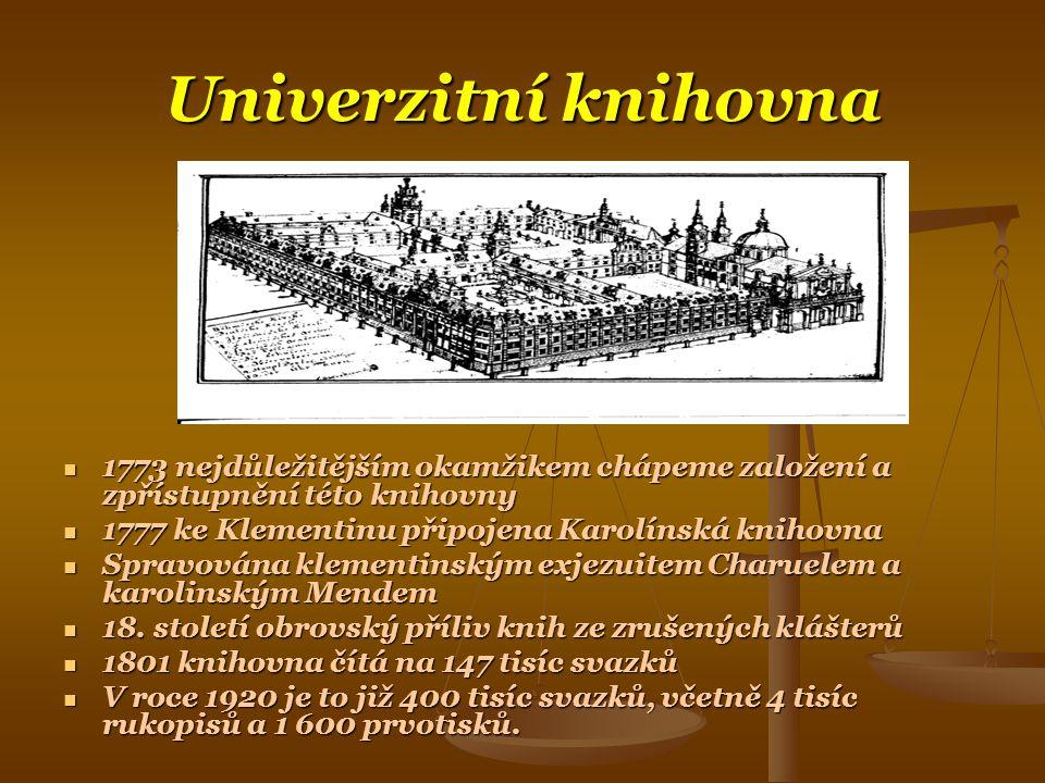 Univerzitní knihovna  1773 nejdůležitějším okamžikem chápeme založení a zpřístupnění této knihovny  1777 ke Klementinu připojena Karolínská knihovna  Spravována klementinským exjezuitem Charuelem a karolinským Mendem  18.