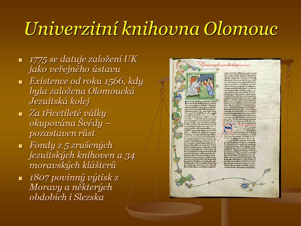 Univerzitní knihovna Olomouc  1775 se datuje založení UK jako veřejného ústavu  Existence od roku 1566, kdy byla založena Olomoucká Jezuitská kolej  Za třicetileté války okupována Švédy – pozastaven růst  Fondy z 5 zrušených jezuitských knihoven a 34 moravských klášterů  1807 povinný výtisk z Moravy a některých obdobích i Slezska