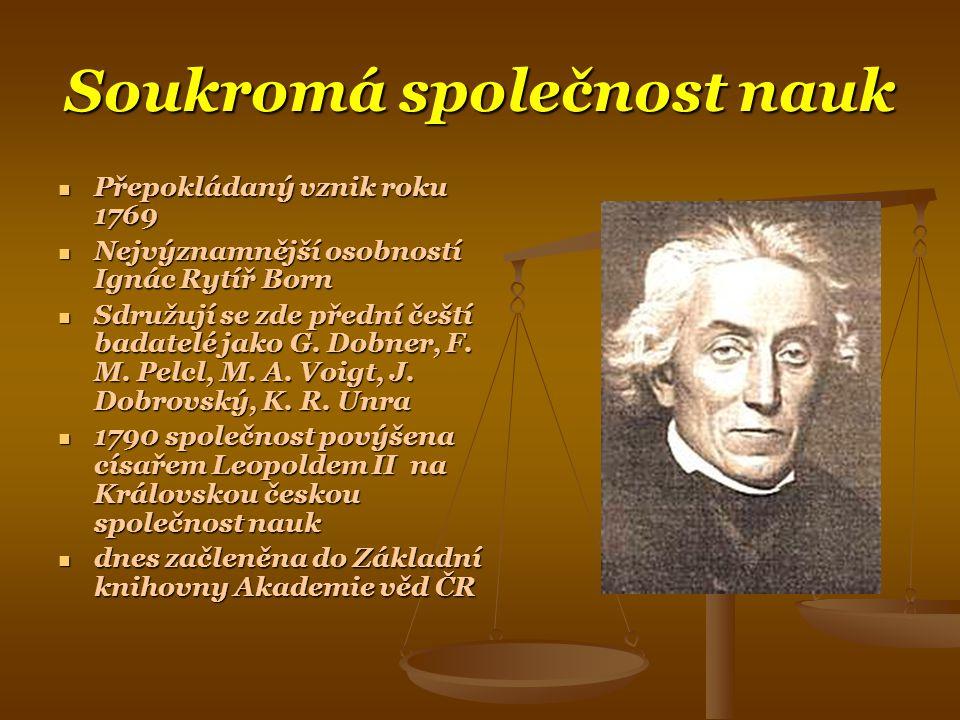 Soukromá společnost nauk  Přepokládaný vznik roku 1769  Nejvýznamnější osobností Ignác Rytíř Born  Sdružují se zde přední čeští badatelé jako G.