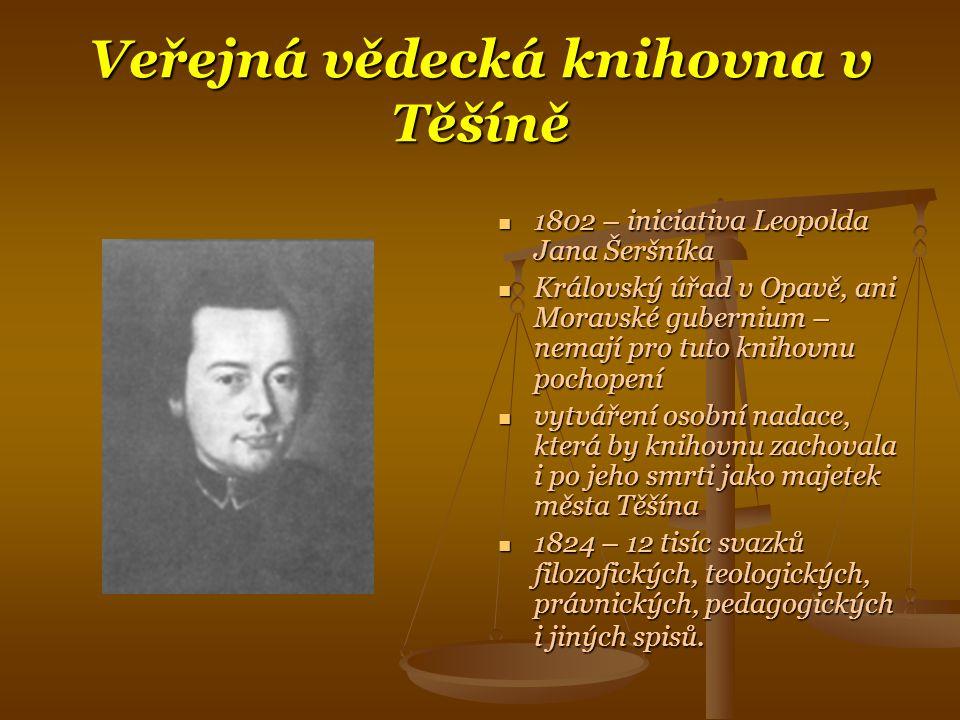 Veřejná vědecká knihovna v Těšíně  1802 – iniciativa Leopolda Jana Šeršníka  Královský úřad v Opavě, ani Moravské gubernium – nemají pro tuto knihovnu pochopení  vytváření osobní nadace, která by knihovnu zachovala i po jeho smrti jako majetek města Těšína  1824 – 12 tisíc svazků filozofických, teologických, právnických, pedagogických i jiných spisů.
