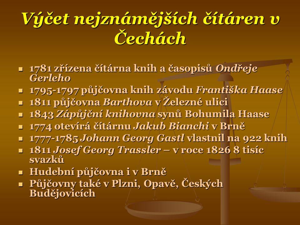 Výčet nejznámějších čítáren v Čechách  1781 zřízena čítárna knih a časopisů Ondřeje Gerleho  1795-1797 půjčovna knih závodu Františka Haase  1811 půjčovna Barthova v Železné ulici  1843 Zápůjční knihovna synů Bohumila Haase  1774 otevírá čítárnu Jakub Bianchi v Brně  1777-1785 Johann Georg Gastl vlastnil na 922 knih  1811 Josef Georg Trassler – v roce 1826 8 tisíc svazků  Hudební půjčovna i v Brně  Půjčovny také v Plzni, Opavě, Českých Budějovicích