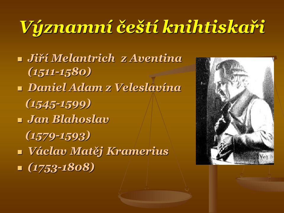Významní čeští knihtiskaři  Jiří Melantrich z Aventina (1511-1580)  Daniel Adam z Veleslavína (1545-1599) (1545-1599)  Jan Blahoslav (1579-1593) (1579-1593)  Václav Matěj Kramerius  (1753-1808)