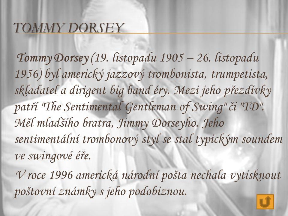 TOMMY DORSEY Tommy Dorsey (19. listopadu 1905 – 26. listopadu 1956) byl americký jazzový trombonista, trumpetista, skladatel a dirigent big band éry.