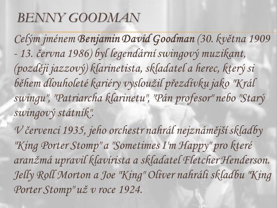 BENNY GOODMAN Celým jménem Benjamin David Goodman (30. května 1909 - 13. června 1986) byl legendární swingový muzikant, (později jazzový) klarinetista