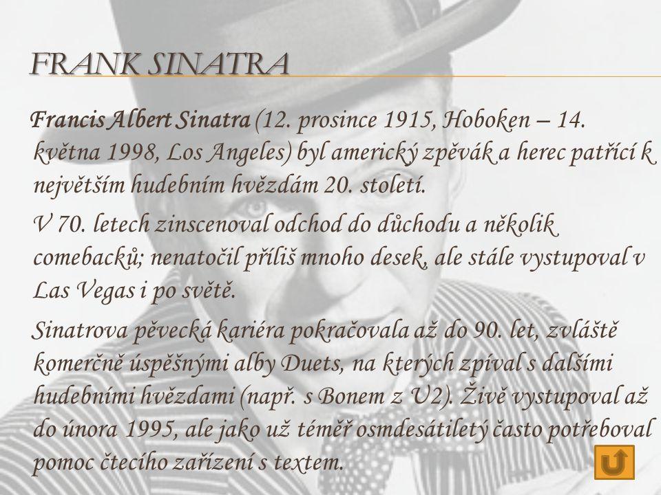 FRANK SINATRA Francis Albert Sinatra (12. prosince 1915, Hoboken – 14. května 1998, Los Angeles) byl americký zpěvák a herec patřící k největším hudeb