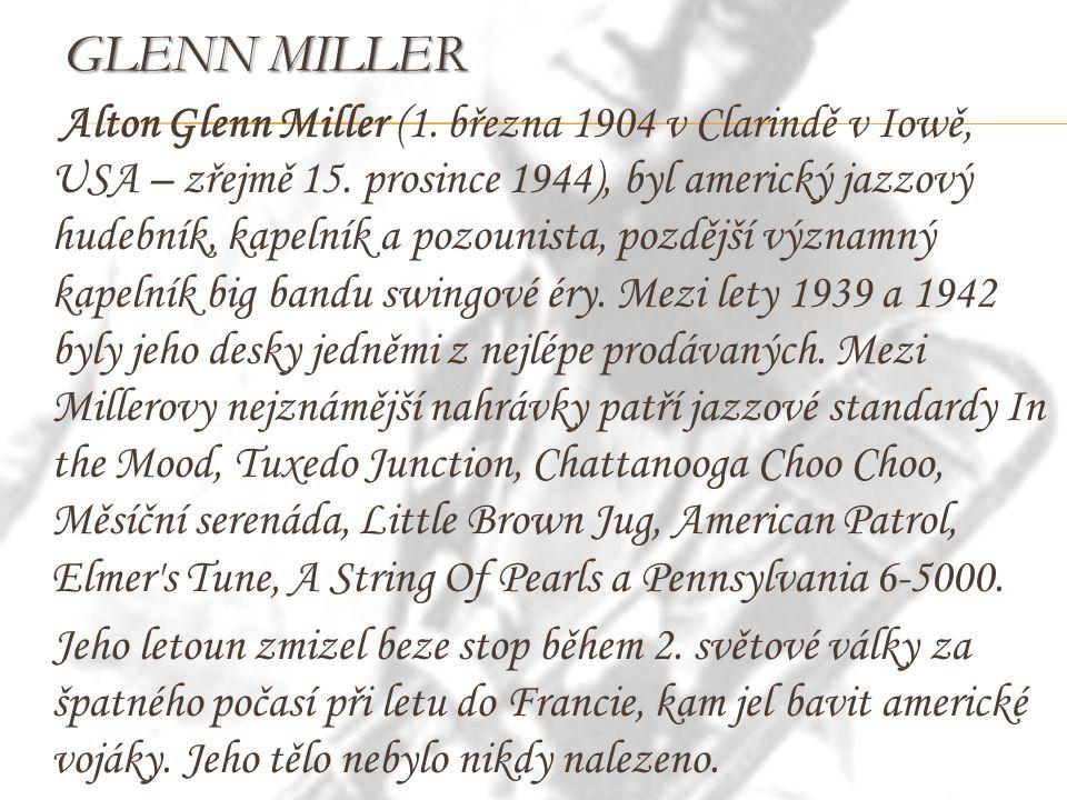 GLENN MILLER Alton Glenn Miller (1. března 1904 v Clarindě v Iowě, USA – zřejmě 15. prosince 1944), byl americký jazzový hudebník, kapelník a pozounis