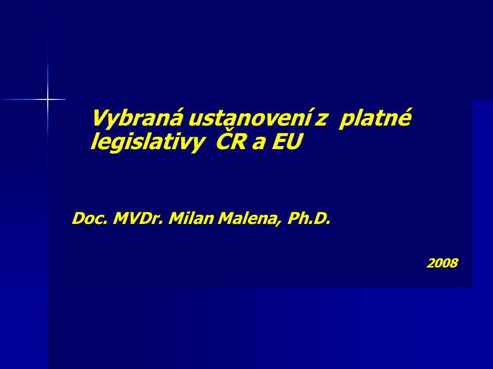 Vybraná ustanovení z platné legislativy ČR a EU Doc. MVDr. Milan Malena, Ph.D. 2008 2008