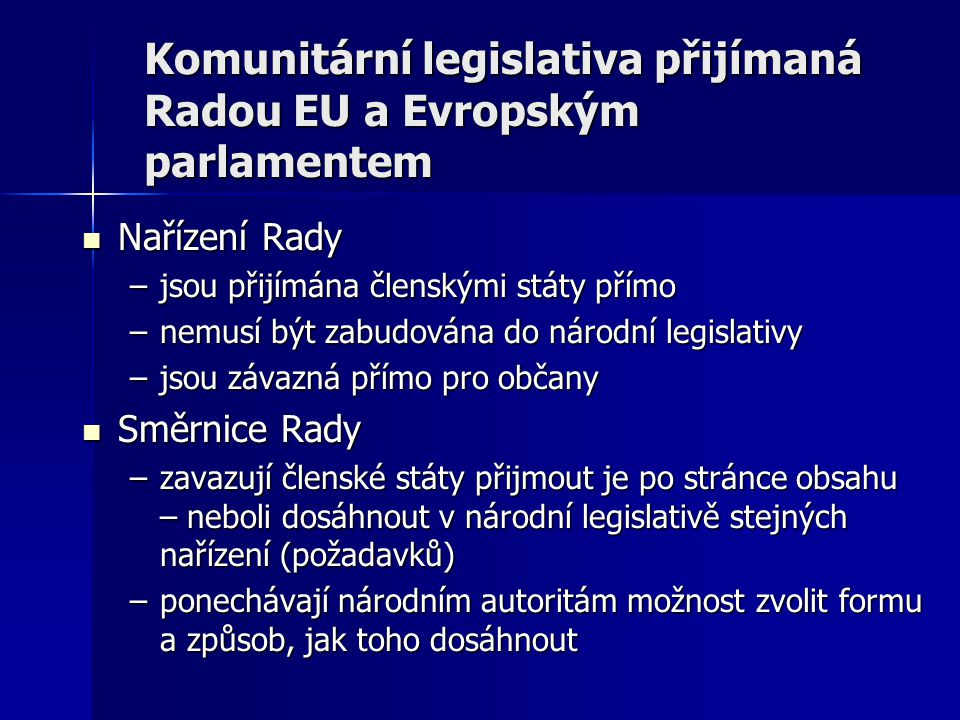 Komunitární legislativa přijímaná Radou EU a Evropským parlamentem  Nařízení Rady –jsou přijímána členskými státy přímo –nemusí být zabudována do národní legislativy –jsou závazná přímo pro občany  Směrnice Rady –zavazují členské státy přijmout je po stránce obsahu – neboli dosáhnout v národní legislativě stejných nařízení (požadavků) –ponechávají národním autoritám možnost zvolit formu a způsob, jak toho dosáhnout
