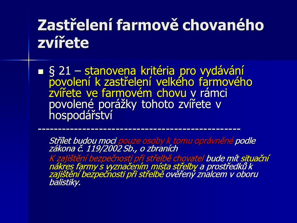 Zastřelení farmově chovaného zvířete  § 21 – stanovena kritéria pro vydávání povolení k zastřelení velkého farmového zvířete ve farmovém chovu v rámci povolené porážky tohoto zvířete v hospodářství ------------------------------------------------- Střílet budou moci pouze osoby k tomu oprávněné podle zákona č.