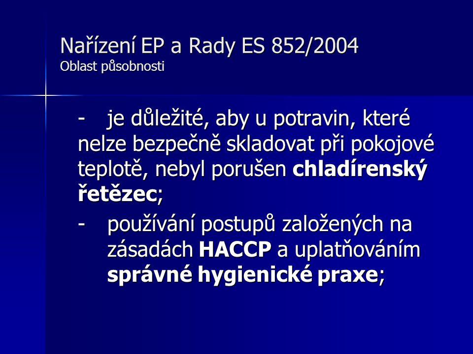 Nařízení EP a Rady ES 852/2004 Oblast působnosti -je důležité, aby u potravin, které nelze bezpečně skladovat při pokojové teplotě, nebyl porušen chladírenský řetězec; - používání postupů založených na zásadách HACCP a uplatňováním správné hygienické praxe;