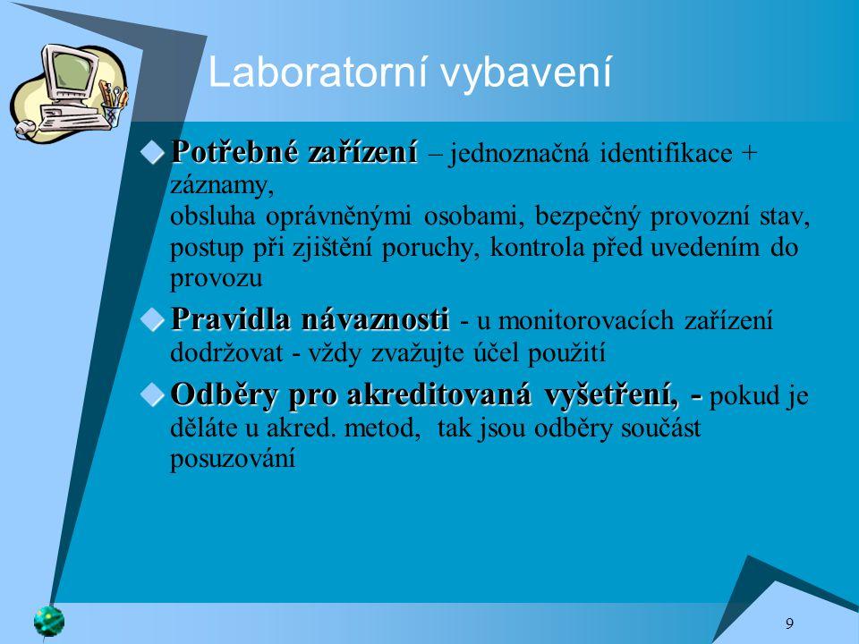 9 Laboratorní vybavení  Potřebné zařízení  Potřebné zařízení – jednoznačná identifikace + záznamy, obsluha oprávněnými osobami, bezpečný provozní stav, postup při zjištění poruchy, kontrola před uvedením do provozu  Pravidla návaznosti  Pravidla návaznosti - u monitorovacích zařízení dodržovat - vždy zvažujte účel použití  Odběry pro akreditovaná vyšetření, -  Odběry pro akreditovaná vyšetření, - pokud je děláte u akred.