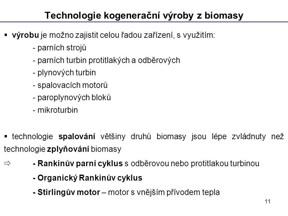 11 Technologie kogenerační výroby z biomasy  výrobu je možno zajistit celou řadou zařízení, s využitím: - parních strojů - parních turbin protitlakých a odběrových - plynových turbin - spalovacích motorů - paroplynových bloků - mikroturbin  technologie spalování většiny druhů biomasy jsou lépe zvládnuty než technologie zplyňování biomasy  - Rankinův parní cyklus s odběrovou nebo protitlakou turbinou - Organický Rankinův cyklus - Stirlingův motor – motor s vnějším přívodem tepla