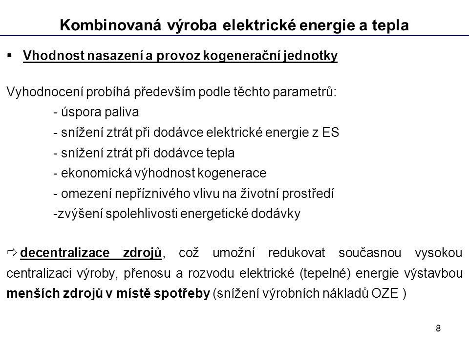 8 Kombinovaná výroba elektrické energie a tepla  Vhodnost nasazení a provoz kogenerační jednotky Vyhodnocení probíhá především podle těchto parametrů: - úspora paliva - snížení ztrát při dodávce elektrické energie z ES - snížení ztrát při dodávce tepla - ekonomická výhodnost kogenerace - omezení nepříznivého vlivu na životní prostředí -zvýšení spolehlivosti energetické dodávky  decentralizace zdrojů, což umožní redukovat současnou vysokou centralizaci výroby, přenosu a rozvodu elektrické (tepelné) energie výstavbou menších zdrojů v místě spotřeby (snížení výrobních nákladů OZE )