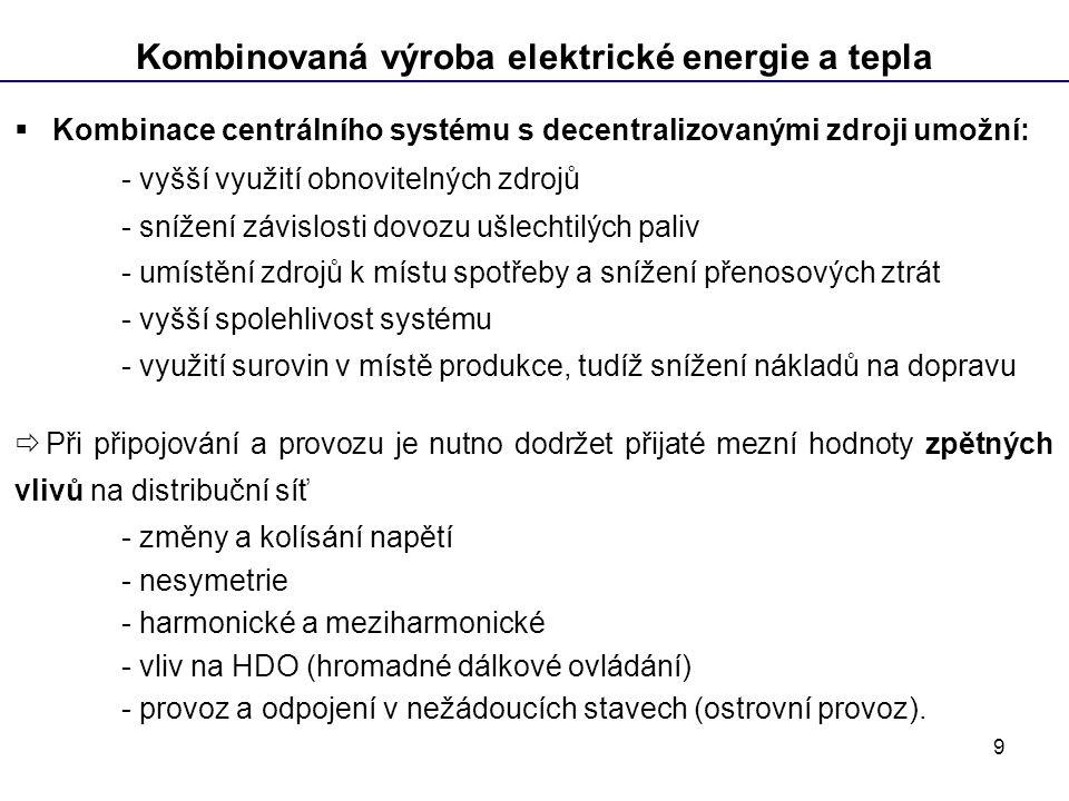 9 Kombinovaná výroba elektrické energie a tepla  Kombinace centrálního systému s decentralizovanými zdroji umožní: - vyšší využití obnovitelných zdrojů - snížení závislosti dovozu ušlechtilých paliv - umístění zdrojů k místu spotřeby a snížení přenosových ztrát - vyšší spolehlivost systému - využití surovin v místě produkce, tudíž snížení nákladů na dopravu  Při připojování a provozu je nutno dodržet přijaté mezní hodnoty zpětných vlivů na distribuční síť - změny a kolísání napětí - nesymetrie - harmonické a meziharmonické - vliv na HDO (hromadné dálkové ovládání) - provoz a odpojení v nežádoucích stavech (ostrovní provoz).