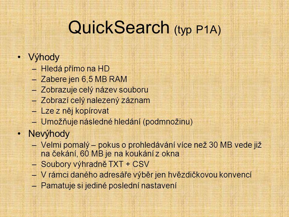 QuickSearch (typ P1A) •Výhody –Hledá přímo na HD –Zabere jen 6,5 MB RAM –Zobrazuje celý název souboru –Zobrazí celý nalezený záznam –Lze z něj kopírovat –Umožňuje následné hledání (podmnožinu) •Nevýhody –Velmi pomalý – pokus o prohledávání více než 30 MB vede již na čekání, 60 MB je na koukání z okna –Soubory výhradně TXT + CSV –V rámci daného adresáře výběr jen hvězdičkovou konvencí –Pamatuje si jediné poslední nastavení