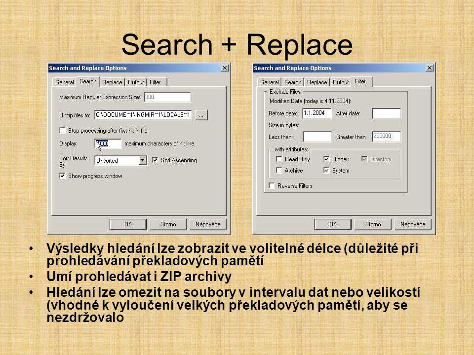 Search + Replace •Výsledky hledání lze zobrazit ve volitelné délce (důležité při prohledávání překladových pamětí •Umí prohledávat i ZIP archivy •Hledání lze omezit na soubory v intervalu dat nebo velikostí (vhodné k vyloučení velkých překladových pamětí, aby se nezdržovalo