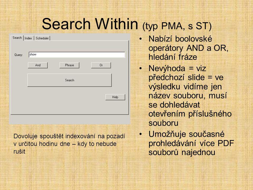 Search Within (typ PMA, s ST) •Nabízí boolovské operátory AND a OR, hledání fráze •Nevýhoda = viz předchozí slide = ve výsledku vidíme jen název souboru, musí se dohledávat otevřením příslušného souboru •Umožňuje současné prohledávání více PDF souborů najednou Dovoluje spouštět indexování na pozadí v určitou hodinu dne – kdy to nebude rušit