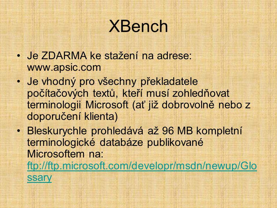XBench •Je ZDARMA ke stažení na adrese: www.apsic.com •Je vhodný pro všechny překladatele počítačových textů, kteří musí zohledňovat terminologii Microsoft (ať již dobrovolně nebo z doporučení klienta) •Bleskurychle prohledává až 96 MB kompletní terminologické databáze publikované Microsoftem na: ftp://ftp.microsoft.com/developr/msdn/newup/Glo ssary ftp://ftp.microsoft.com/developr/msdn/newup/Glo ssary
