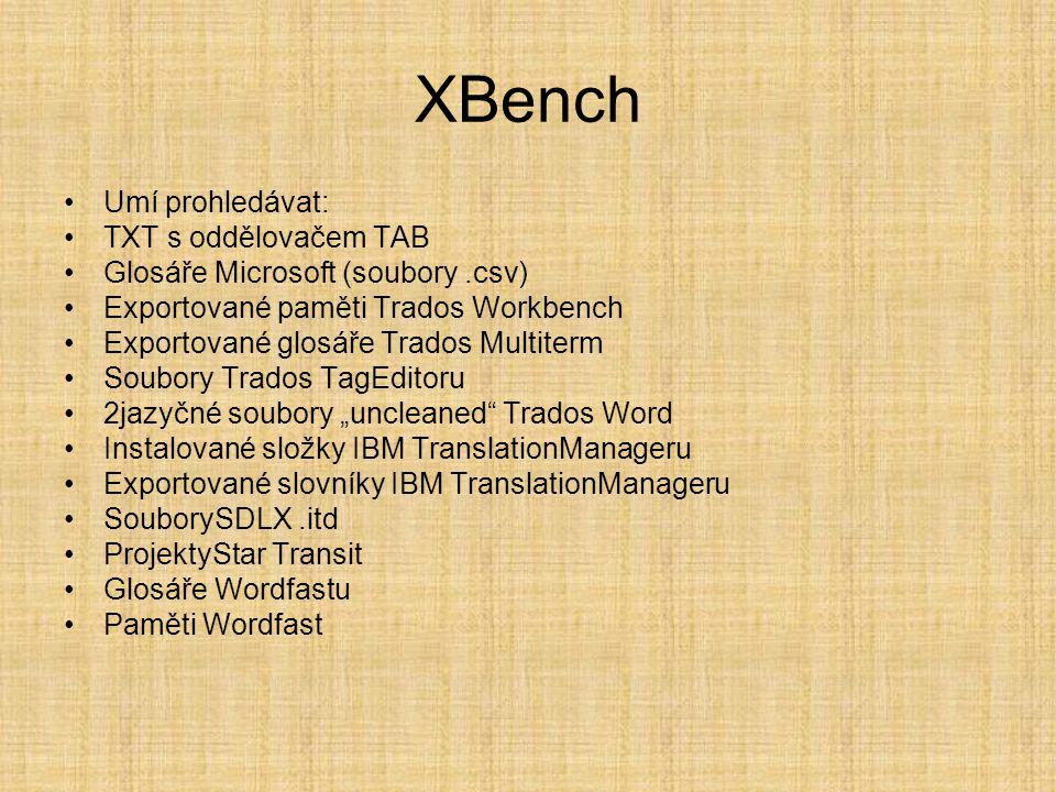 """XBench •Umí prohledávat: •TXT s oddělovačem TAB •Glosáře Microsoft (soubory.csv) •Exportované paměti Trados Workbench •Exportované glosáře Trados Multiterm •Soubory Trados TagEditoru •2jazyčné soubory """"uncleaned Trados Word •Instalované složky IBM TranslationManageru •Exportované slovníky IBM TranslationManageru •SouborySDLX.itd •ProjektyStar Transit •Glosáře Wordfastu •Paměti Wordfast"""