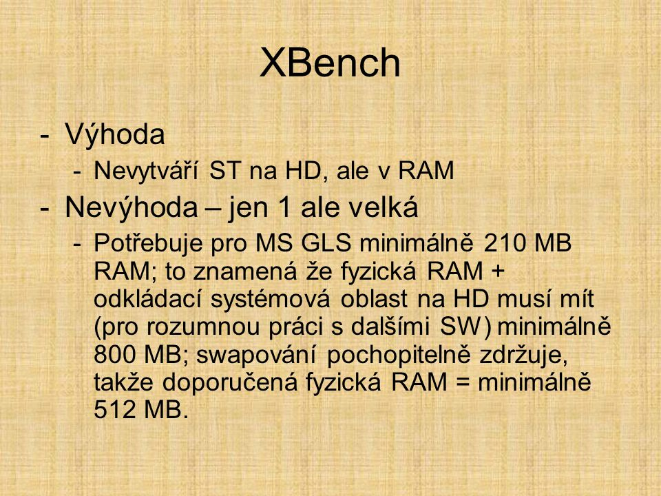 XBench -Výhoda -Nevytváří ST na HD, ale v RAM -Nevýhoda – jen 1 ale velká -Potřebuje pro MS GLS minimálně 210 MB RAM; to znamená že fyzická RAM + odkládací systémová oblast na HD musí mít (pro rozumnou práci s dalšími SW) minimálně 800 MB; swapování pochopitelně zdržuje, takže doporučená fyzická RAM = minimálně 512 MB.
