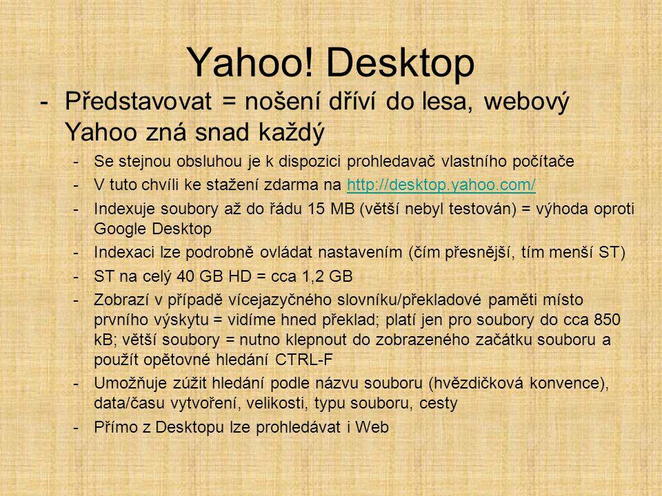 -Představovat = nošení dříví do lesa, webový Yahoo zná snad každý -Se stejnou obsluhou je k dispozici prohledavač vlastního počítače -V tuto chvíli ke stažení zdarma na http://desktop.yahoo.com/http://desktop.yahoo.com/ -Indexuje soubory až do řádu 15 MB (větší nebyl testován) = výhoda oproti Google Desktop -Indexaci lze podrobně ovládat nastavením (čím přesnější, tím menší ST) -ST na celý 40 GB HD = cca 1,2 GB -Zobrazí v případě vícejazyčného slovníku/překladové paměti místo prvního výskytu = vidíme hned překlad; platí jen pro soubory do cca 850 kB; větší soubory = nutno klepnout do zobrazeného začátku souboru a použít opětovné hledání CTRL-F -Umožňuje zúžit hledání podle názvu souboru (hvězdičková konvence), data/času vytvoření, velikosti, typu souboru, cesty -Přímo z Desktopu lze prohledávat i Web