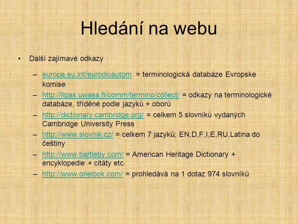 Hledání na webu •Další zajímavé odkazy –europa.eu.int/eurodicautom = terminologická databáze Evropske komiseeuropa.eu.int/eurodicautom –http://lipas.uwasa.fi/comm/termino/collect/ = odkazy na terminologické databáze, tříděné podle jazyků + oborůhttp://lipas.uwasa.fi/comm/termino/collect/ –http://dictionary.cambridge.org/ = celkem 5 slovníků vydaných Cambridge University Presshttp://dictionary.cambridge.org/ –http://www.slovnik.cz/ = celkem 7 jazyků; EN,D,F,I,E,RU,Latina do češtinyhttp://www.slovnik.cz/ –http://www.bartleby.com/ = American Heritage Dictionary + encyklopedie + citáty etc.http://www.bartleby.com/ –http://www.onelook.com/ = prohledává na 1 dotaz 974 slovníkůhttp://www.onelook.com/