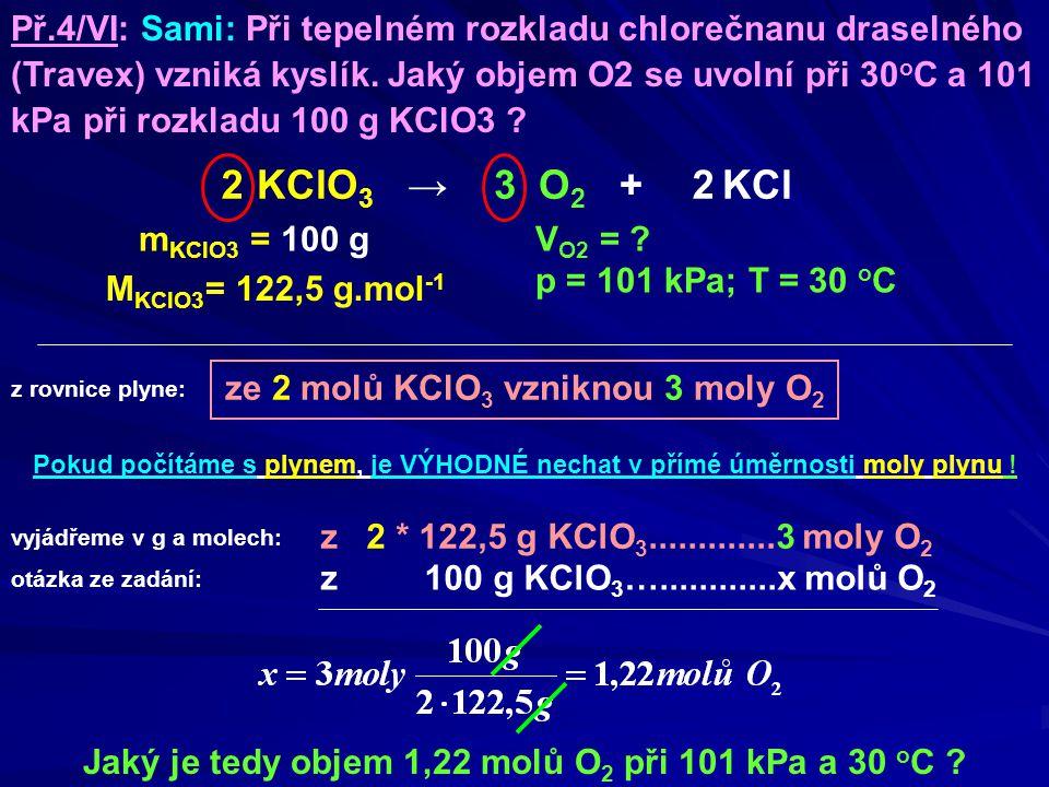 ze 2 molů KClO 3 vzniknou 3 moly O 2 m KClO3 = 100 g Jaký je tedy objem 1,22 molů O 2 při 101 kPa a 30 o C ? Př.4/VI: Sami: Při tepelném rozkladu chlo