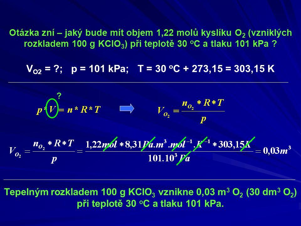 Tepelným rozkladem 100 g KClO 3 vznikne 0,03 m 3 O 2 (30 dm 3 O 2 ) při teplotě 30 o C a tlaku 101 kPa. Otázka zní – jaký bude mít objem 1,22 molů kys
