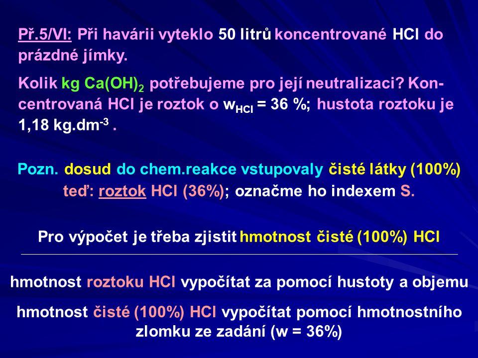 Př.5/VI: Při havárii vyteklo 50 litrů koncentrované HCl do prázdné jímky. Pozn. dosud do chem.reakce vstupovaly čisté látky (100%) teď: roztok HCl (36