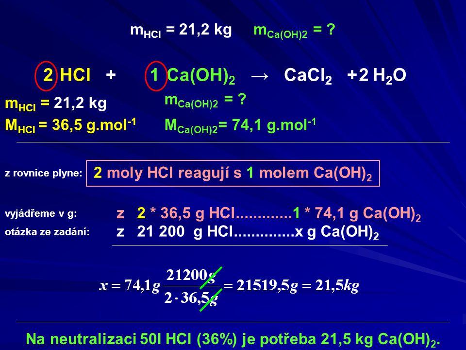 2 2 moly HCl reagují s 1 molem Ca(OH) 2 m HCl = 21,2 kg M Ca(OH)2 = 74,1 g.mol -1 Na neutralizaci 50l HCl (36%) je potřeba 21,5 kg Ca(OH) 2. HCl + Ca(