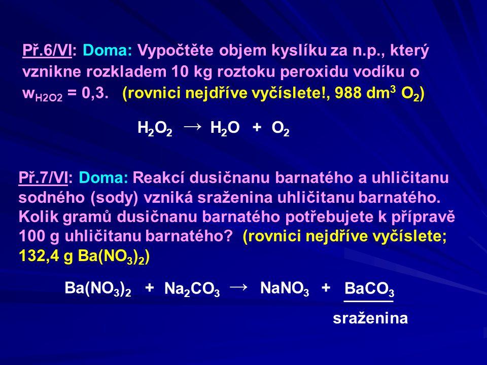 Př.6/VI: Doma: Vypočtěte objem kyslíku za n.p., který vznikne rozkladem 10 kg roztoku peroxidu vodíku o w H2O2 = 0,3. (rovnici nejdříve vyčíslete!, 98