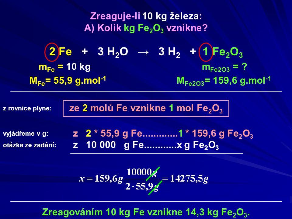 ze 2 molů Fe vznikne 1 mol Fe 2 O 3 m Fe = 10 kg M Fe2O3 = 159,6 g.mol -1 Zreagováním 10 kg Fe vznikne 14,3 kg Fe 2 O 3. Zreaguje-li 10 kg železa: A)