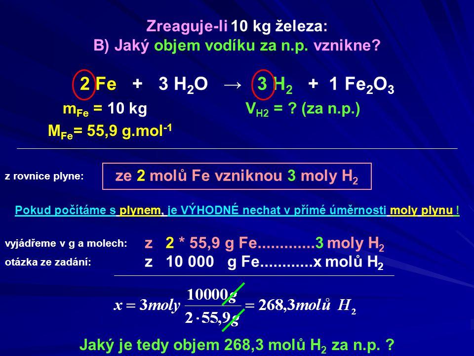 ze 2 molů Fe vzniknou 3 moly H 2 m Fe = 10 kg Jaký je tedy objem 268,3 molů H 2 za n.p. ? Zreaguje-li 10 kg železa: B) Jaký objem vodíku za n.p. vznik