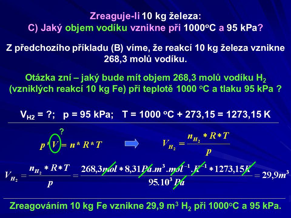 Zreagováním 10 kg Fe vznikne 29,9 m 3 H 2 při 1000 o C a 95 kPa. Zreaguje-li 10 kg železa: C) Jaký objem vodíku vznikne při 1000 o C a 95 kPa? Z předc